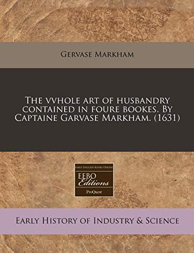 The vvhole art of husbandry contained in foure bookes. By Captaine Garvase Markham.: (1631) (1171314485) by Markham, Gervase