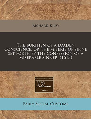 9781171316299: The burthen of a loaden conscience: or The miserie of sinne set forth by the confession of a miserable sinner. (1613)