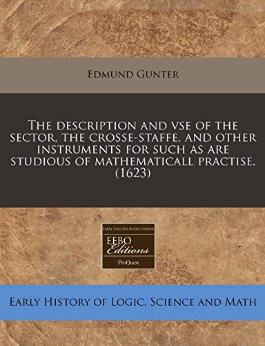 The description and vse of the sector, the crosse-staffe, and other instruments for such as are studious of mathematicall practise. (1623) (1171316631) by Edmund Gunter