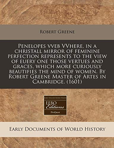 Penelopes vveb VVhere, in a christall mirror of feminine perfection represents to the view of euery one those vertues and graces, which more curiously ... Greene Master of Artes in Cambridge. (1601) (9781171317258) by Greene, Robert