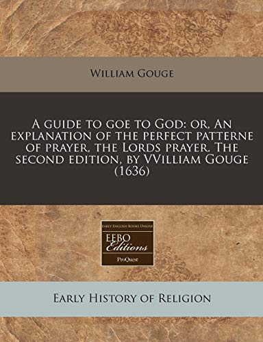 9781171318118: A guide to goe to God: or, An explanation of the perfect patterne of prayer, the Lords prayer. The second edition, by VVilliam Gouge (1636)