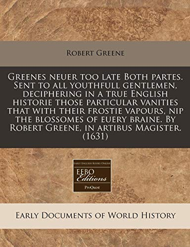 Greenes neuer too late Both partes. Sent to all youthfull gentlemen, deciphering in a true English historie those particular vanities that with their ... By Robert Greene, in artibus Magister. (1631) (9781171321408) by Greene, Robert