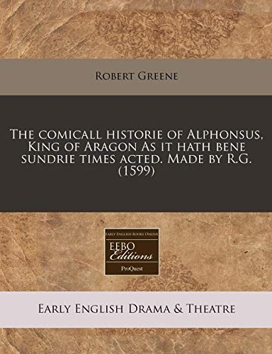 9781171321866: The comicall historie of Alphonsus, King of Aragon As it hath bene sundrie times acted. Made by R.G. (1599)
