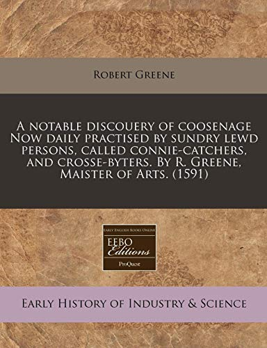 A notable discouery of coosenage Now daily practised by sundry lewd persons, called connie-catchers, and crosse-byters. By R. Greene, Maister of Arts. (1591) (1171322380) by Greene, Robert