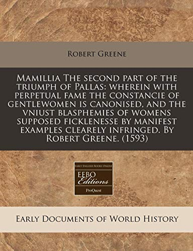 Mamillia The second part of the triumph of Pallas: wherein with perpetual fame the constancie of gentlewomen is canonised, and the vniust blasphemies ... clearely infringed. By Robert Greene. (1593) (9781171322405) by Greene, Robert