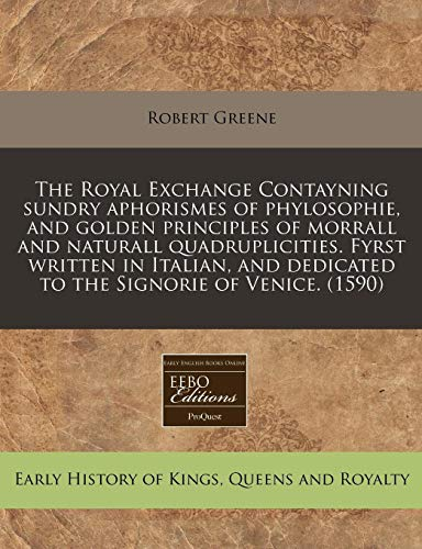 The Royal Exchange Contayning sundry aphorismes of phylosophie, and golden principles of morrall and naturall quadruplicities. Fyrst written in Italian, and dedicated to the Signorie of Venice. (1590) (9781171322542) by Greene, Robert