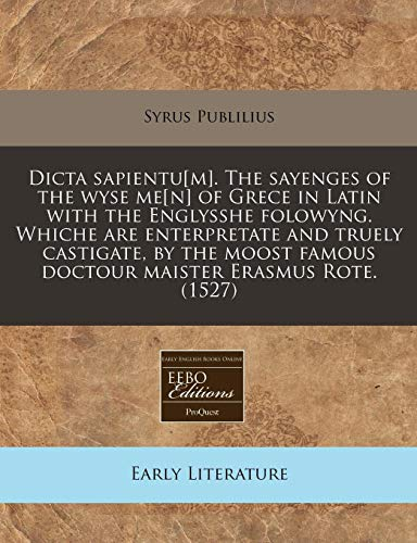 9781171324454: Dicta sapientu[m]. The sayenges of the wyse me[n] of Grece in Latin with the Englysshe folowyng. Whiche are enterpretate and truely castigate, by the moost famous doctour maister Erasmus Rote. (1527)
