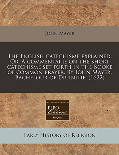 9781171325444: The English catechisme explained. Or, A commentarie on the short catechisme set forth in the Booke of common prayer. By Iohn Mayer, Bachelour of Diuinitie. (1622)