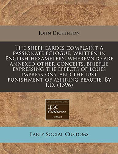The shepheardes complaint A passionate eclogue, written in English hexameters: wherevnto are annexed other conceits, brieflie expressing the effects ... of aspiring beautie. By I.D. (1596) (1171326661) by John Dickenson
