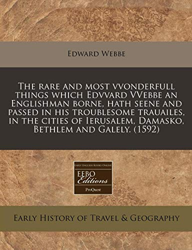 9781171329060: The rare and most vvonderfull things which Edvvard VVebbe an Englishman borne, hath seene and passed in his troublesome trauailes, in the cities of Ierusalem, Damasko, Bethlem and Galely. (1592)