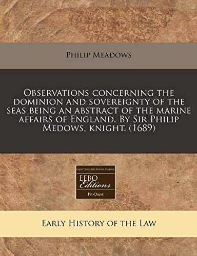 9781171332480: Observations concerning the dominion and sovereignty of the seas being an abstract of the marine affairs of England. By Sir Philip Medows, knight. (1689)