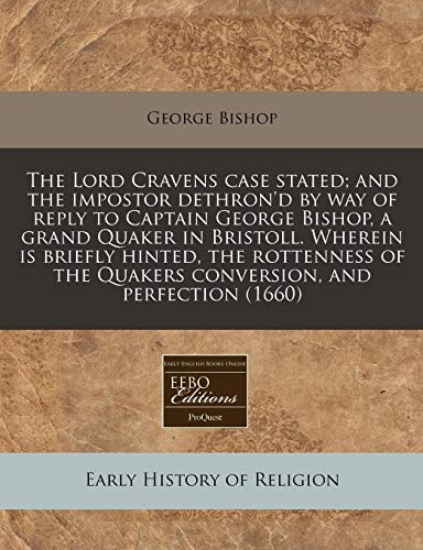 The Lord Cravens case stated; and the impostor dethron'd by way of reply to Captain George Bishop, a grand Quaker in Bristoll. Wherein is briefly ... the Quakers conversion, and perfection (1660) (1171332858) by George Bishop