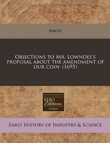 9781171335917: Objections to Mr. Lowndes's proposal about the amendment of our coin· (1695)