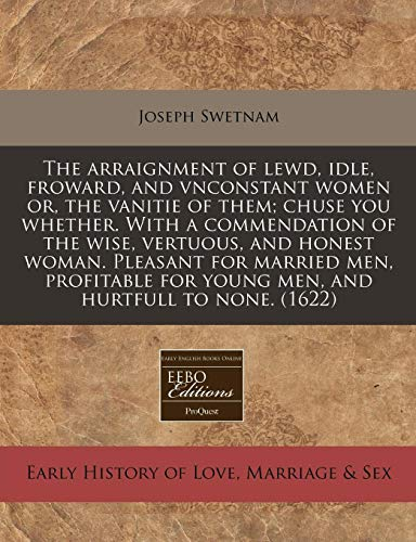 9781171337669: The arraignment of lewd, idle, froward, and vnconstant women or, the vanitie of them; chuse you whether. With a commendation of the wise, vertuous, ... for young men, and hurtfull to none. (1622)
