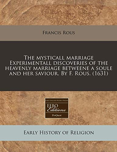 9781171338574: The mysticall marriage Experimentall discoveries of the heavenly marriage betweene a soule and her saviour. By F. Rous. (1631)