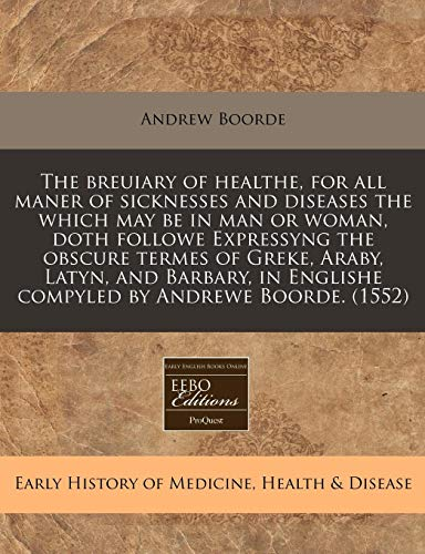 9781171339571: The breuiary of healthe, for all maner of sicknesses and diseases the which may be in man or woman, doth followe Expressyng the obscure termes of ... Englishe compyled by Andrewe Boorde. (1552)