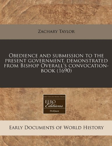 Obedience and submission to the present government, demonstrated from Bishop Overall's convocation-book (1690) (1171340273) by Taylor, Zachary