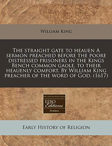 The straight gate to heauen A sermon preached before the poore distressed prisoners in the Kings Bench common gaole, to their heauenly comfort. By William King preacher of the word of God. (1617) (1171349661) by King, William