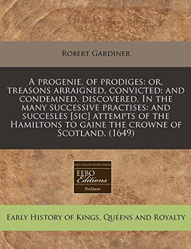 A progenie, of prodiges: or, treasons arraigned, convicted: and condemned, discovered. In the many successive practises: and succesles [sic] attempts ... to gaine the crowne of Scotland. (1649) (1171353464) by Robert Gardiner
