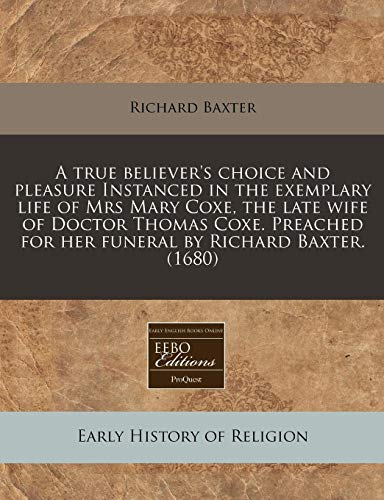 A true believer's choice and pleasure Instanced in the exemplary life of Mrs Mary Coxe, the late wife of Doctor Thomas Coxe. Preached for her funeral by Richard Baxter. (1680) (9781171353966) by Baxter, Richard