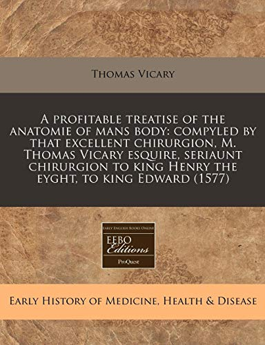 9781171358671: A profitable treatise of the anatomie of mans body: compyled by that excellent chirurgion, M. Thomas Vicary esquire, seriaunt chirurgion to king Henry the eyght, to king Edward (1577)