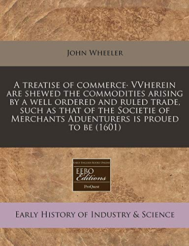 A treatise of commerce· VVherein are shewed the commodities arising by a well ordered and ruled trade, such as that of the Societie of Merchants Aduenturers is proued to be (1601) (1171359780) by John Wheeler