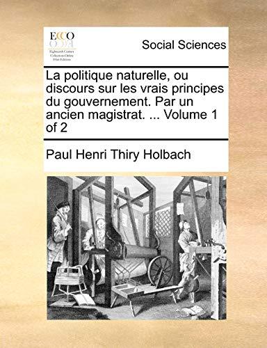 La politique naturelle, ou discours sur les: Holbach, Paul Henri