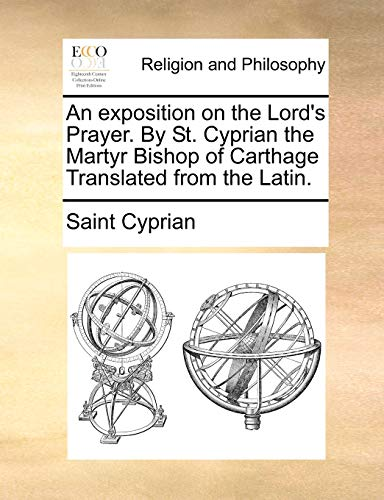 An exposition on the Lord's Prayer. By St. Cyprian the Martyr Bishop of Carthage Translated ...
