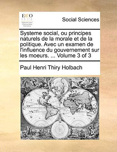 9781171365525: Systeme Social, Ou Principes Naturels de La Morale Et de La Politique. Avec Un Examen de L'Influence Du Gouvernement Sur Les Moeurs. ... Volume 3 of 3