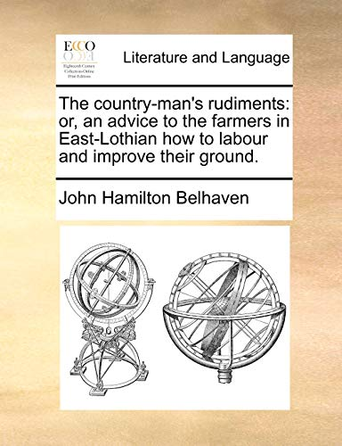 9781171374251: The country-man's rudiments: or, an advice to the farmers in East-Lothian how to labour and improve their ground.