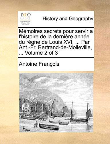 MAmoires secrets pour servir a l'histoire de la derniA re annAe du rA gne de Louis XVI, . Par Ant.-Fr. Bertrand-de-Molleville, . Volume 2 of 3 - Antoine FranAois