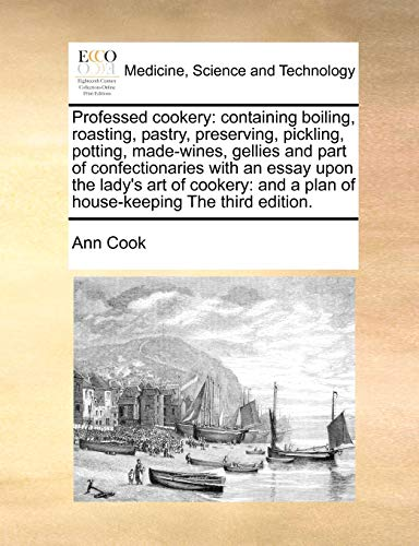 Professed cookery: containing boiling, roasting, pastry, preserving, pickling, potting, made-wines, gellies and part of confectionaries with an essay ... a plan of house-keeping The third edition. (1171374542) by Ann Cook