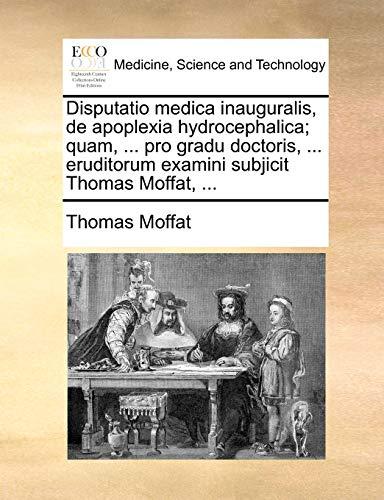 Disputatio Medica Inauguralis, de Apoplexia Hydrocephalica; Quam, . Pro Gradu Doctoris, . Eruditorum Examini Subjicit Thomas Moffat, . - Thomas Moffat