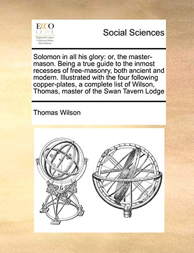 9781171392118: Solomon in all his glory: or, the master-mason. Being a true guide to the inmost recesses of free-masonry, both ancient and modern. Illustrated with ... Thomas, master of the Swan Tavern Lodge