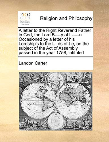 9781171405184: A letter to the Right Reverend Father in God, the Lord B----p of L-----n Occasioned by a letter of his Lordship's to the L--ds of t-e, on the subject ... Assembly passed in the year 1758, intituled