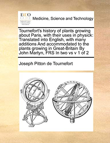 9781171407324: Tournefort's history of plants growing about Paris, with their uses in physick: Translated into English, with many additions And accommodated to the ... By John Martyn, FRS In two vs v 1 of 2