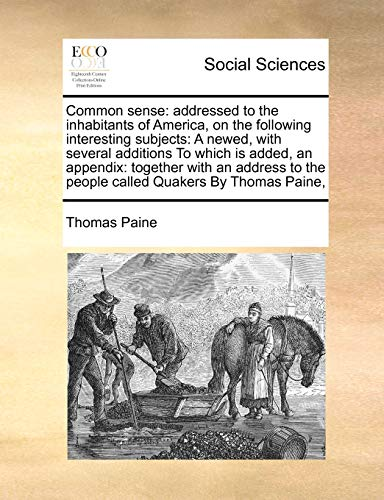 9781171414384: Common sense: addressed to the inhabitants of America, on the following interesting subjects: A newed, with several additions To which is added, an ... the people called Quakers By Thomas Paine,