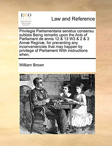Privilegia Parliamentaria senatus consensu sublata Being remarks upon the Acts of Parliament de annis 12 & 13 W3 & 2 & 3 Annæ Reginæ, for preventing ... of Parliament With instructions when, (1171414676) by William Brown