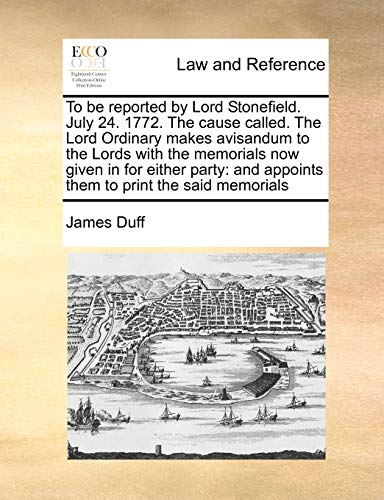 To be reported by Lord Stonefield. July 24. 1772. The cause called. The Lord Ordinary makes avisandum to the Lords with the memorials now given in for ... and appoints them to print the said memorials (1171418728) by Duff, James