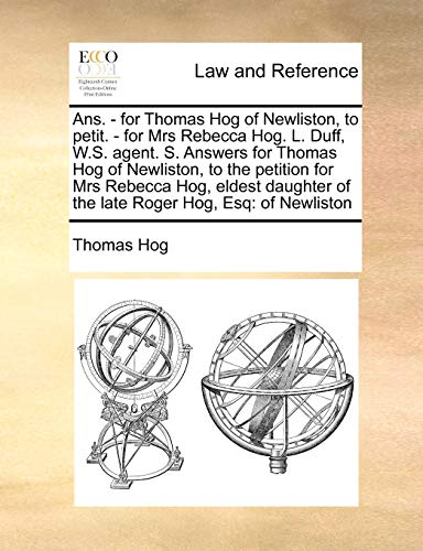 9781171421993: Ans. - for Thomas Hog of Newliston, to petit. - for Mrs Rebecca Hog. L. Duff, W.S. agent. S. Answers for Thomas Hog of Newliston, to the petition for ... eldest daughter of the late Roger Hog, Esq