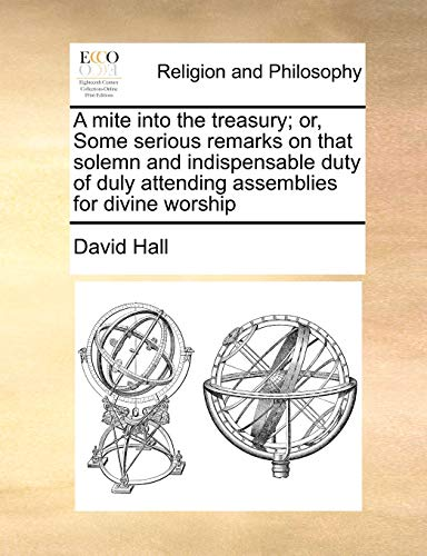 A mite into the treasury; or, Some serious remarks on that solemn and indispensable duty of duly attending assemblies for divine worship (1171425384) by David Hall