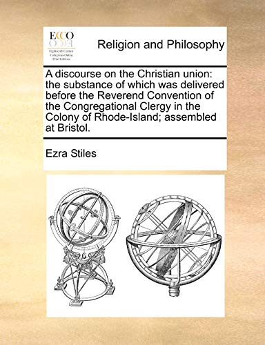 9781171425885: A discourse on the Christian union: the substance of which was delivered before the Reverend Convention of the Congregational Clergy in the Colony of Rhode-Island; assembled at Bristol.