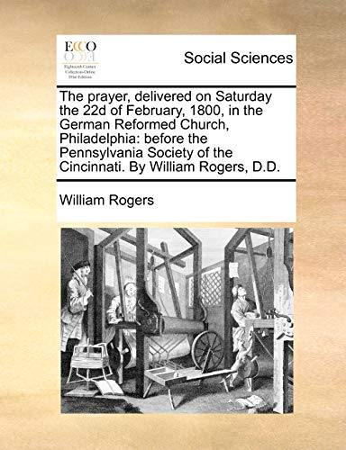 9781171427087: The prayer, delivered on Saturday the 22d of February, 1800, in the German Reformed Church, Philadelphia: before the Pennsylvania Society of the Cincinnati. By William Rogers, D.D.