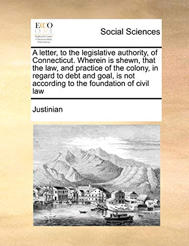 A letter, to the legislative authority, of Connecticut. Wherein is shewn, that the law, and practice of the colony, in regard to debt and goal, is not according to the foundation of civil law (1171427735) by Justinian