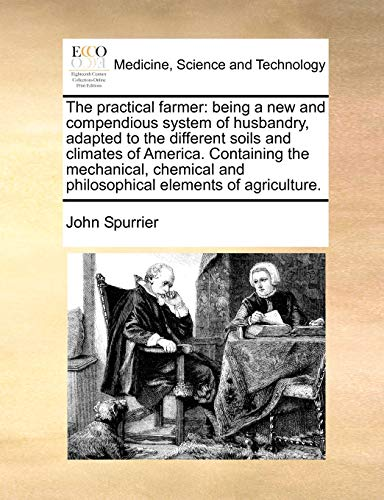 9781171432180: The practical farmer: being a new and compendious system of husbandry, adapted to the different soils and climates of America. Containing the ... and philosophical elements of agriculture.