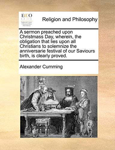 9781171440543: A sermon preached upon Christmass Day, wherein, the obligation that lies upon all Christians to solemnize the anniversarie festival of our Saviours birth, is clearly proved.