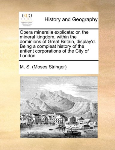 9781171440635: Opera mineralia explicata: or, the mineral kingdom, within the dominions of Great Britain, display'd. Being a compleat history of the antient corporations of the City of London