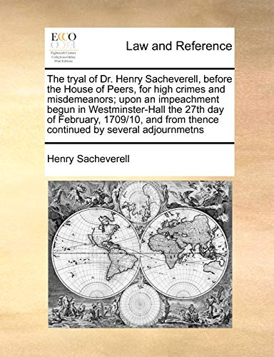 The tryal of Dr. Henry Sacheverell, before the House of Peers, for high crimes and misdemeanors; ...