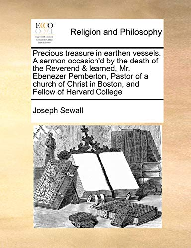 9781171442752: Precious treasure in earthen vessels. A sermon occasion'd by the death of the Reverend & learned, Mr. Ebenezer Pemberton, Pastor of a church of Christ in Boston, and Fellow of Harvard College