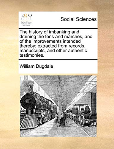 9781171443407: The history of imbanking and draining the fens and marshes, and of the improvements intended thereby; extracted from records, manuscripts, and other authentic testimonies.